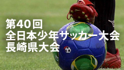 第40回全日本少年サッカー大会 長崎県大会