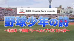 長崎県 Honda Cars presents 野球少年の詩~増田珠・下柳剛ドリームカップで見つけた夢~