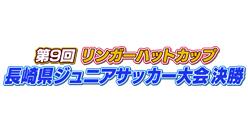 第9回リンガーハットカップ 長崎県ジュニアサッカー大会決勝